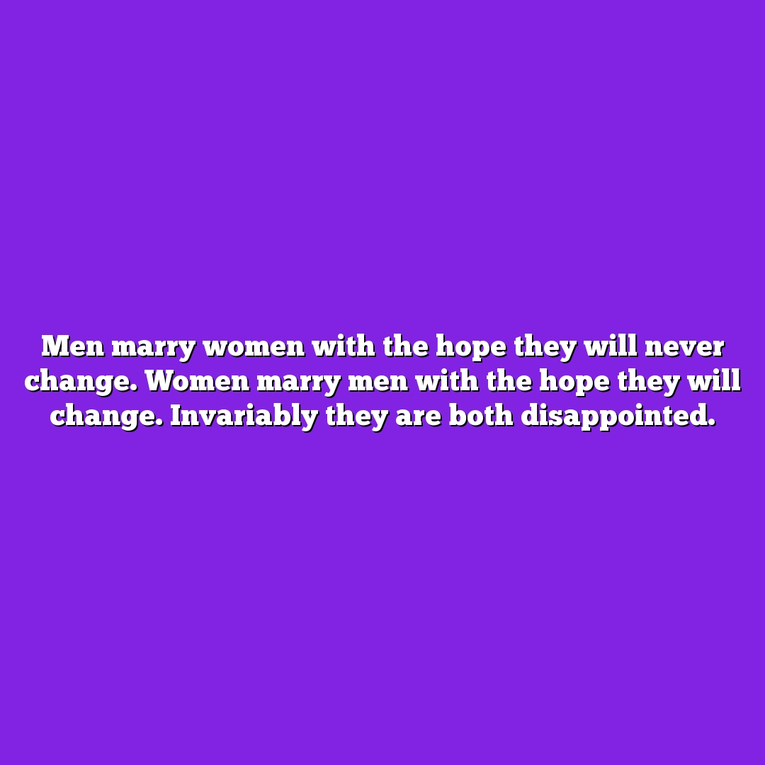 Men marry women with the hope they will never change. Women marry men with the hope they will change. Invariably they are both disappointed.