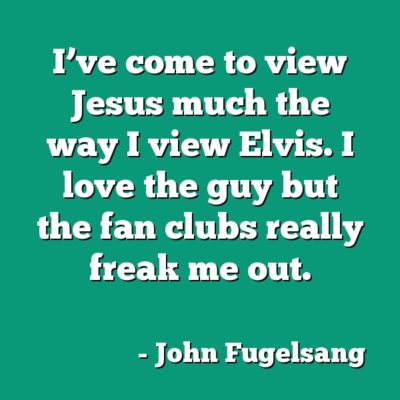 I've come to view Jesus much the way I view Elvis. I love the guy but the fan clubs really freak me out.